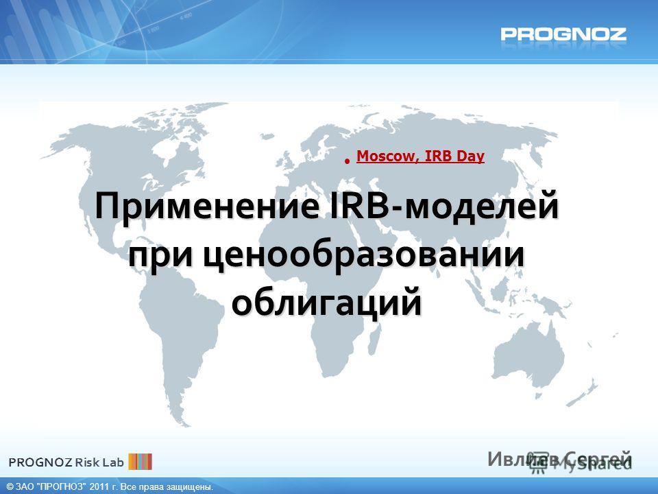 © ЗАО ПРОГНОЗ 2011 г. Все права защищены. Применение IRB-моделей при ценообразовании облигаций Ивлиев Сергей Moscow, IRB Day