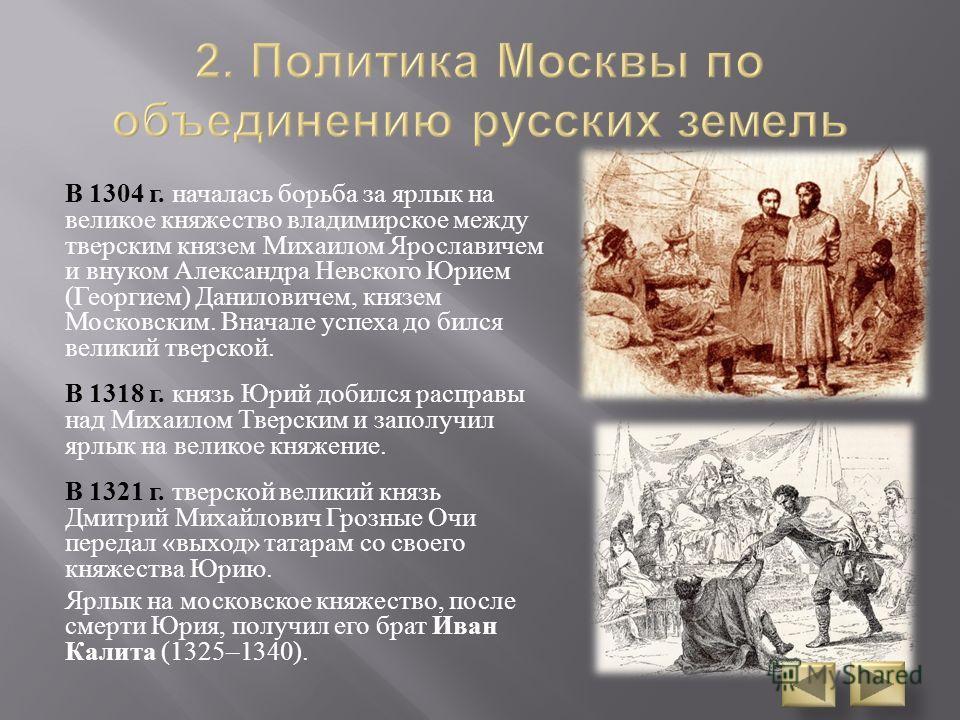 В 1304 г. началась борьба за ярлык на великое княжество владимирское между тверским князем Михаилом Ярославичем и внуком Александра Невского Юрием ( Георгием ) Даниловичем, князем Московским. Вначале успеха до бился великий тверской. В 1318 г. князь