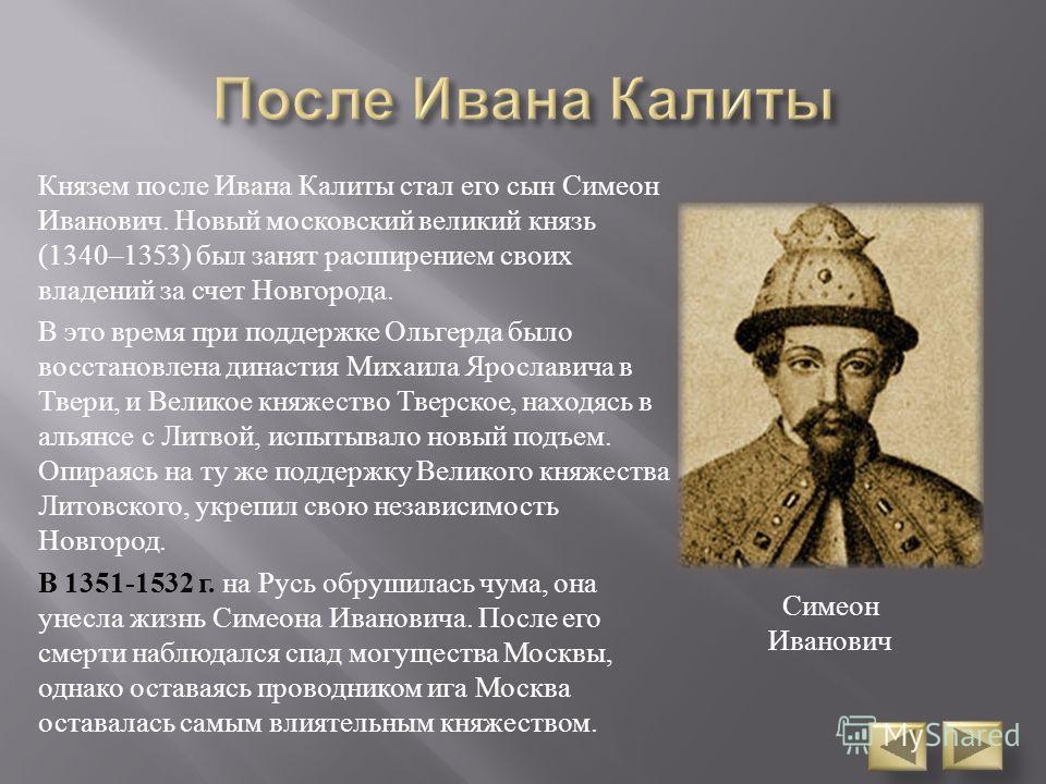 Князем после Ивана Калиты стал его сын Симеон Иванович. Новый московский великий князь (1340–1353) был занят расширением своих владений за счет Новгорода. В это время при поддержке Ольгерда было восстановлена династия Михаила Ярославича в Твери, и Ве