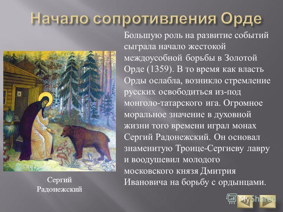 Большую роль на развитие событий сыграла начало жестокой междоусобной борьбы в Золотой Орде (1359). В то время как власть Орды ослабла, возникло стремление русских освободиться из - под монголо - татарского ига. Огромное моральное значение в духовной