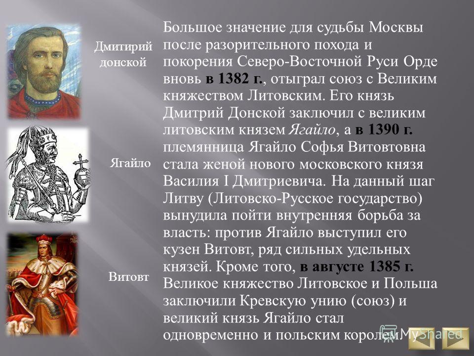 Большое значение для судьбы Москвы после разорительного похода и покорения Северо - Восточной Руси Орде вновь в 1382 г., отыграл союз с Великим княжеством Литовским. Его князь Дмитрий Донской заключил с великим литовским князем Ягайло, а в 1390 г. пл