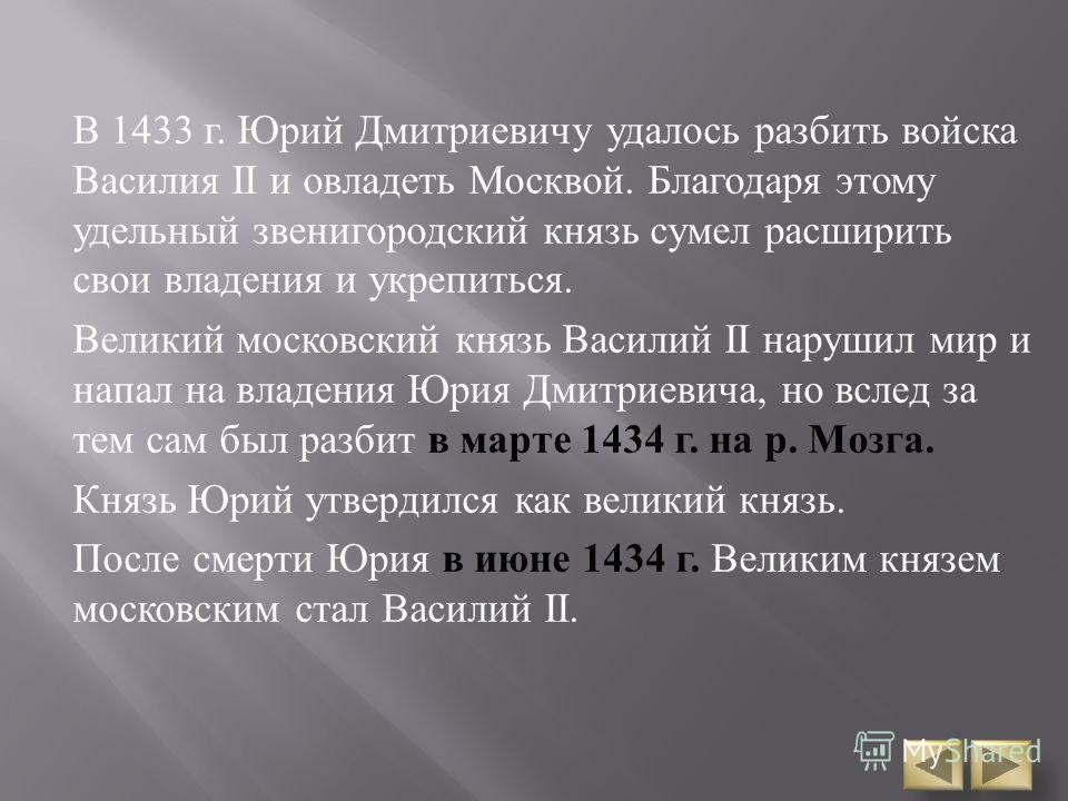 В 1433 г. Юрий Дмитриевичу удалось разбить войска Василия ІІ и овладеть Москвой. Благодаря этому удельный звенигородский князь сумел расширить свои владения и укрепиться. Великий московский князь Василий ІІ нарушил мир и напал на владения Юрия Дмитри