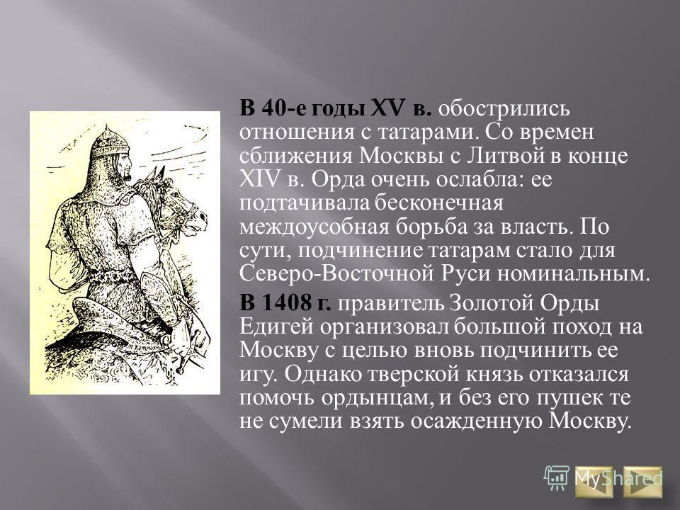 В 40- е годы XV в. обострились отношения с татарами. Со времен сближения Москвы с Литвой в конце XIV в. Орда очень ослабла : ее подтачивала бесконечная междоусобная борьба за власть. По сути, подчинение татарам стало для Северо - Восточной Руси номин