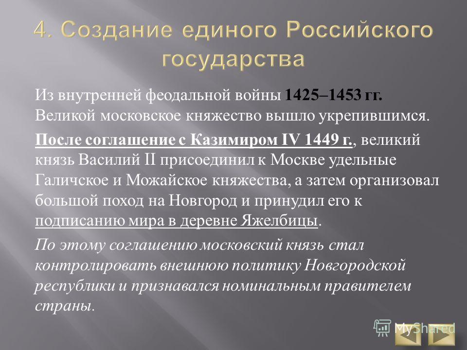 Из внутренней феодальной войны 1425–1453 гг. Великой московское княжество вышло укрепившимся. После соглашение с Казимиром IV 1449 г., великий князь Василий II присоединил к Москве удельные Галичское и Можайское княжества, а затем организовал большой