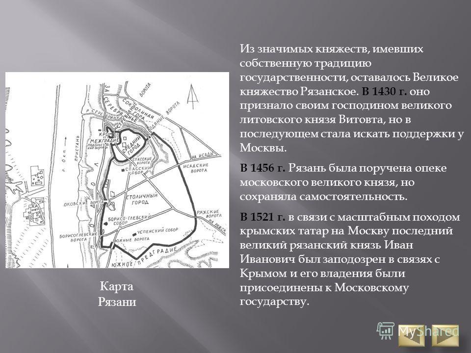 Из значимых княжеств, имевших собственную традицию государственности, оставалось Великое княжество Рязанское. В 1430 г. оно признало своим господином великого литовского князя Витовта, но в последующем стала искать поддержки у Москвы. В 1456 г. Рязан