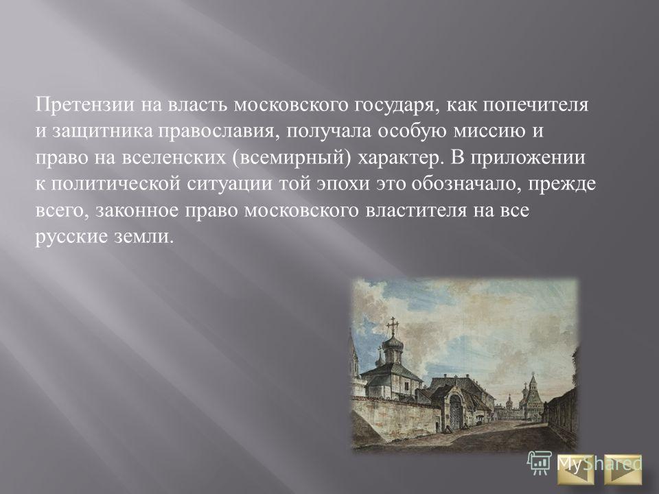 Претензии на власть московского государя, как попечителя и защитника православия, получала особую миссию и право на вселенских (всемирный) характер. В приложении к политической ситуации той эпохи это обозначало, прежде всего, законное право московско