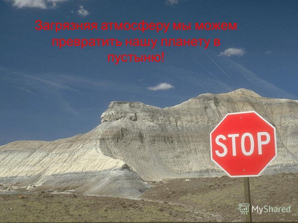 Загрязняя атмосферу мы можем превратить нашу планету в пустыню!