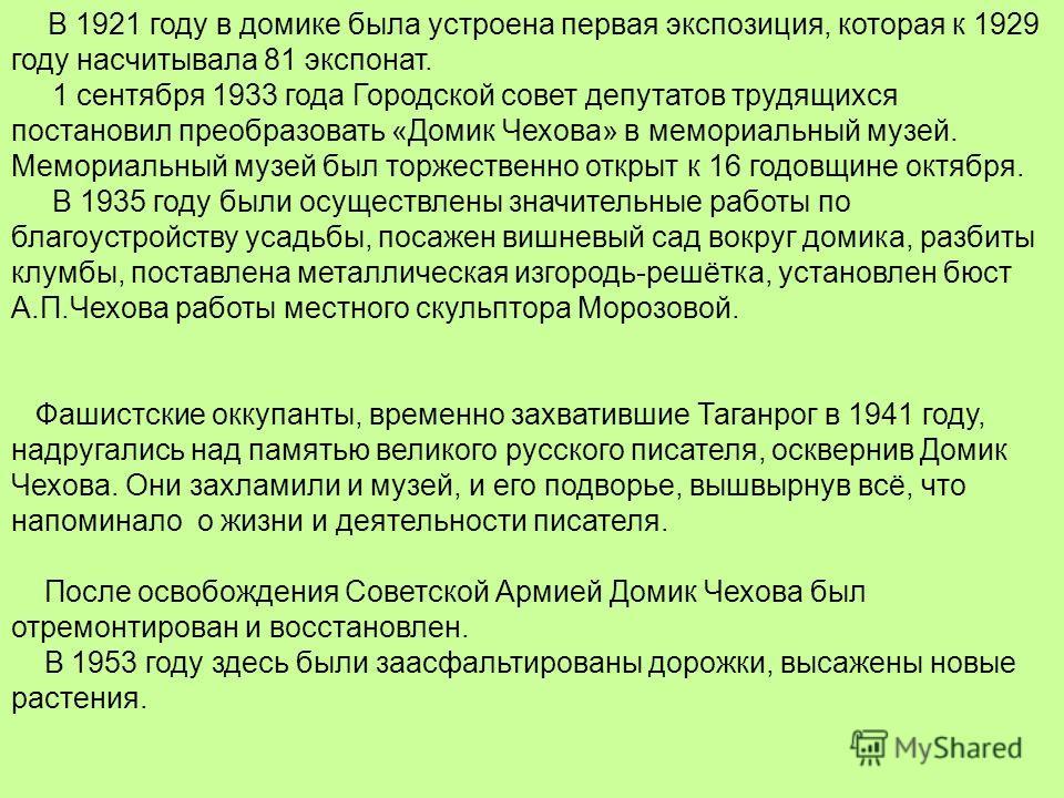 В 1921 году в домике была устроена первая экспозиция, которая к 1929 году насчитывала 81 экспонат. 1 сентября 1933 года Городской совет депутатов трудящихся постановил преобразовать «Домик Чехова» в мемориальный музей. Мемориальный музей был торжеств