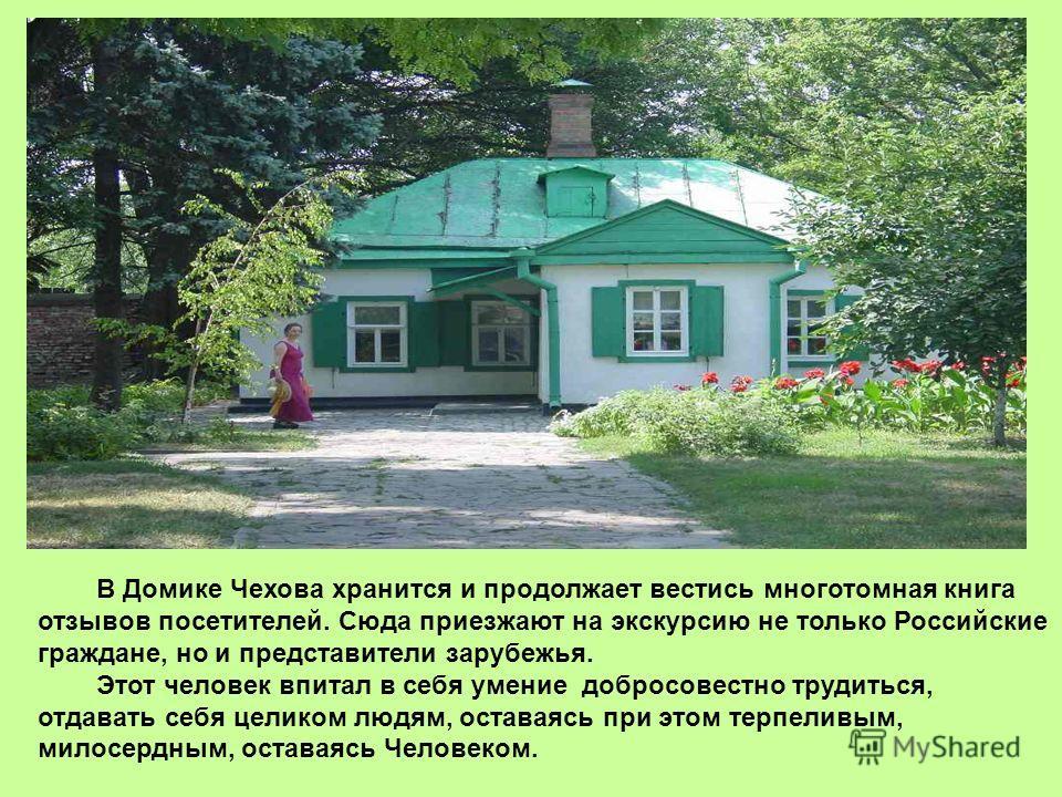 В Домике Чехова хранится и продолжает вестись многотомная книга отзывов посетителей. Сюда приезжают на экскурсию не только Российские граждане, но и представители зарубежья. Этот человек впитал в себя умение добросовестно трудиться, отдавать себя цел