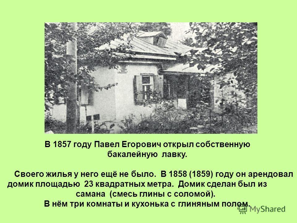 В 1857 году Павел Егорович открыл собственную бакалейную лавку. Своего жилья у него ещё не было. В 1858 (1859) году он арендовал домик площадью 23 квадратных метра. Домик сделан был из самана (смесь глины с соломой). В нём три комнаты и кухонька с гл
