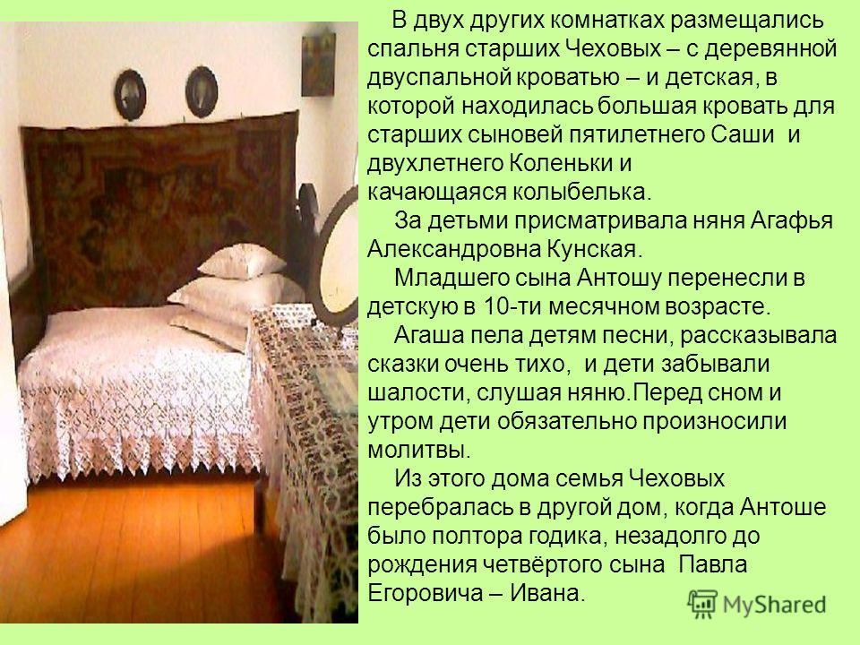 В двух других комнатках размещались спальня старших Чеховых – с деревянной двуспальной кроватью – и детская, в которой находилась большая кровать для старших сыновей пятилетнего Саши и двухлетнего Коленьки и качающаяся колыбелька. За детьми присматри