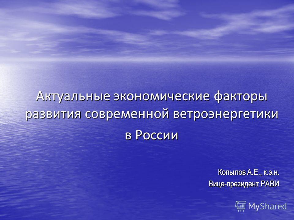 Актуальные экономические факторы развития современной ветроэнергетики в России Копылов А.Е., к.э.н. Вице-президент РАВИ