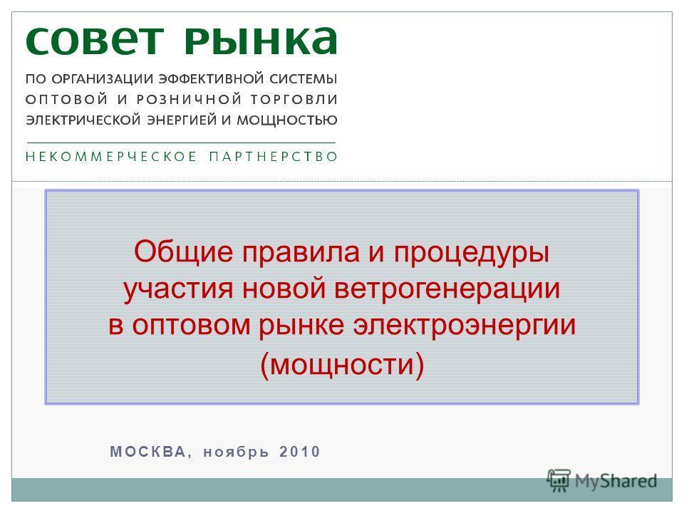 МОСКВА, ноябрь 2010 Общие правила и процедуры участия новой ветрогенерации в оптовом рынке электроэнергии (мощности)