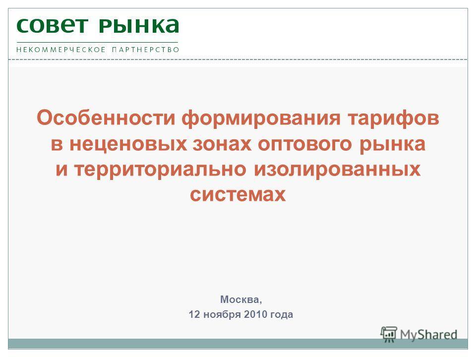Москва, 12 ноября 2010 года Особенности формирования тарифов в неценовых зонах оптового рынка и территориально изолированных системах