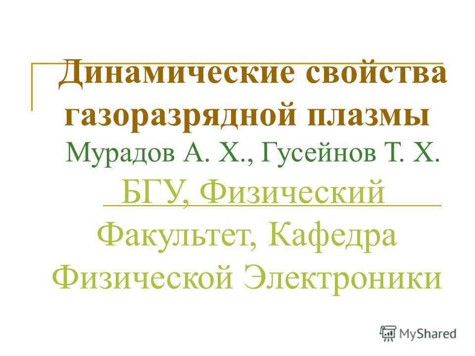 Динамические свойства газоразрядной плазмы Мурадов А. Х., Гусейнов Т. Х. БГУ, Физический Факультет, Кафедра Физической Электроники