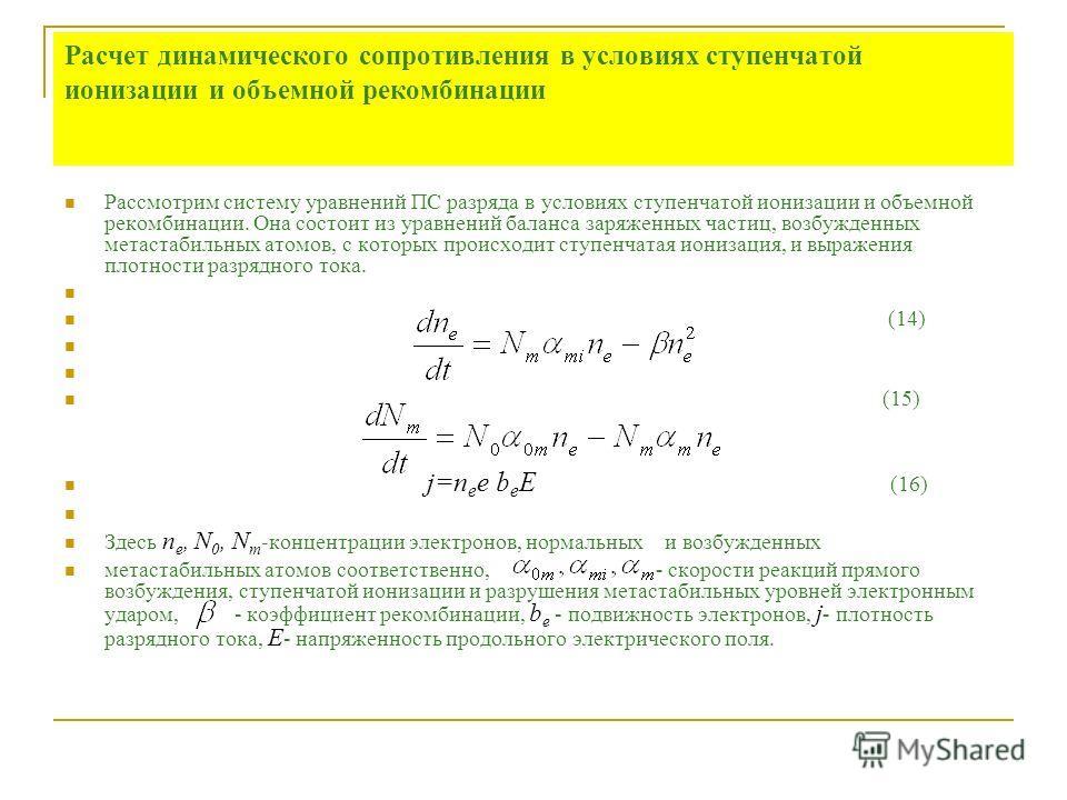 Расчет динамического сопротивления в условиях ступенчатой ионизации и объемной рекомбинации Рассмотрим систему уравнений ПС разряда в условиях ступенчатой ионизации и объемной рекомбинации. Она состоит из уравнений баланса заряженных частиц, возбужде
