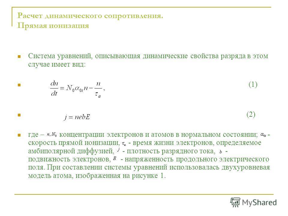 Система уравнений, описывающая динамические свойства разряда в этом случае имеет вид: (1) (2) где – концентрации электронов и атомов в нормальном состоянии; - скорость прямой ионизации, - время жизни электронов, определяемое амбиполярной диффузией, -