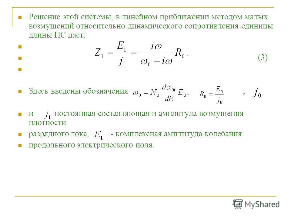 Решение этой системы, в линейном приближении методом малых возмущений относительно динамического сопротивления единицы длины ПС дает: (3) Здесь введены обозначения, и постоянная составляющая и амплитуда возмущения плотности разрядного тока, - комплек