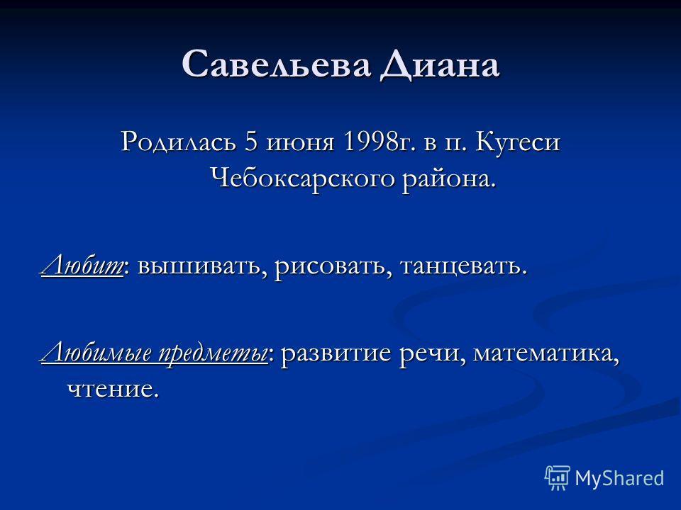 Савельева Диана Родилась 5 июня 1998г. в п. Кугеси Чебоксарского района. Любит: вышивать, рисовать, танцевать. Любимые предметы: развитие речи, математика, чтение.