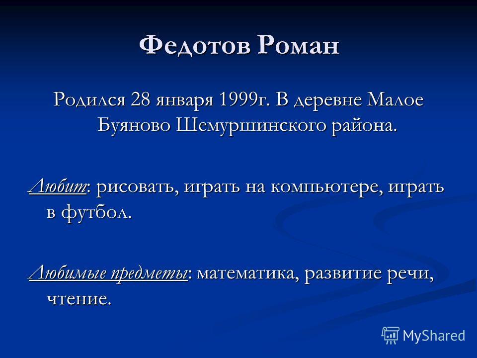 Федотов Роман Родился 28 января 1999г. В деревне Малое Буяново Шемуршинского района. Любит: рисовать, играть на компьютере, играть в футбол. Любимые предметы: математика, развитие речи, чтение.