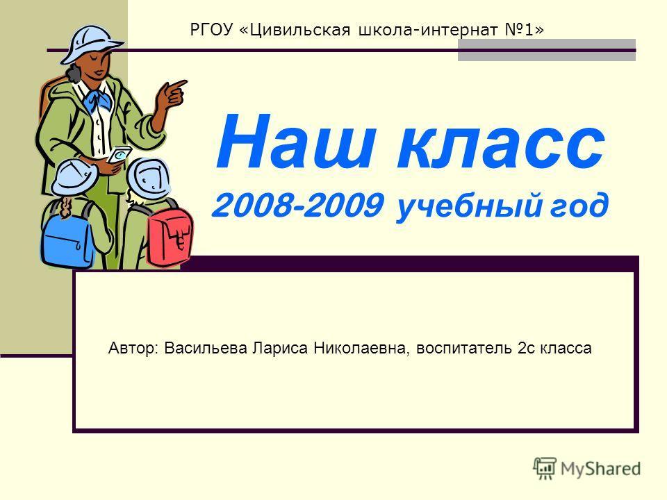 Наш класс 2008-2009 учебный год Автор: Васильева Лариса Николаевна, воспитатель 2с класса РГОУ «Цивильская школа-интернат 1»