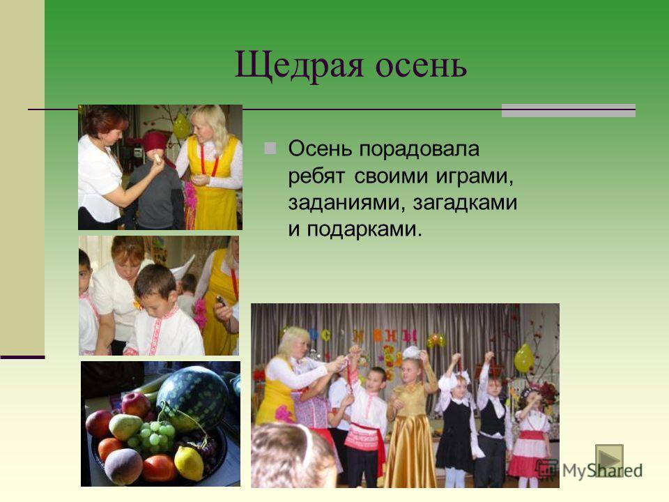 Щедрая осень Осень порадовала ребят своими играми, заданиями, загадками и подарками.