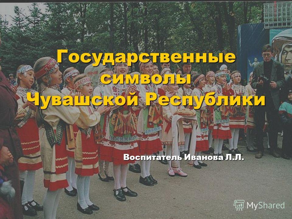 Государственные символы Чувашской Республики Воспитатель Иванова Л.Л.