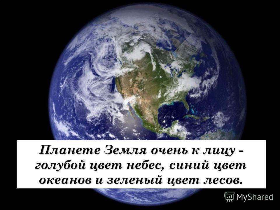 Планете Земля очень к лицу - голубой цвет небес, синий цвет океанов и зеленый цвет лесов.