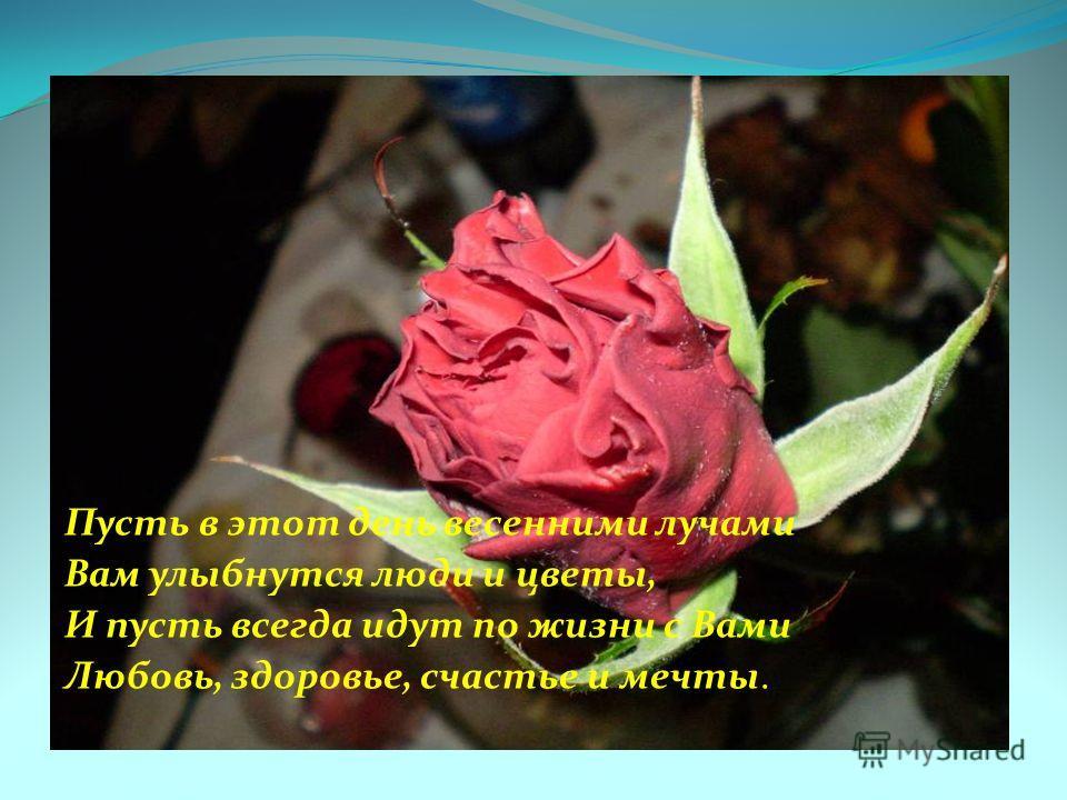 Пусть в этот день весенними лучами Вам улыбнутся люди и цветы, И пусть всегда идут по жизни с Вами Любовь, здоровье, счастье и мечты.