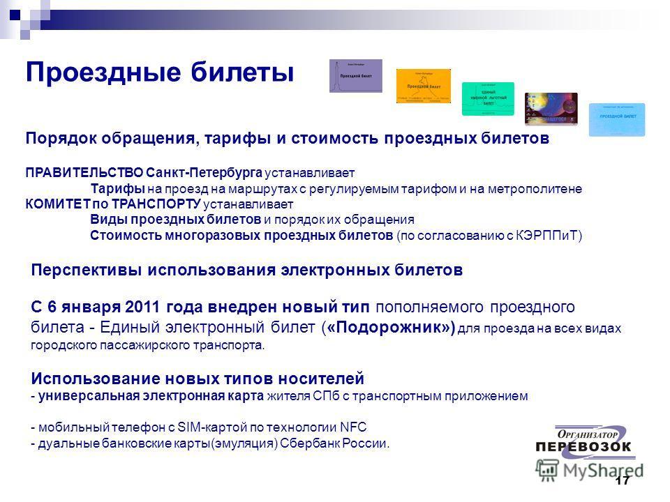 17 Проездные билеты Порядок обращения, тарифы и стоимость проездных билетов ПРАВИТЕЛЬСТВО Санкт-Петербурга устанавливает Тарифы на проезд на маршрутах с регулируемым тарифом и на метрополитене КОМИТЕТ по ТРАНСПОРТУ устанавливает Виды проездных билето