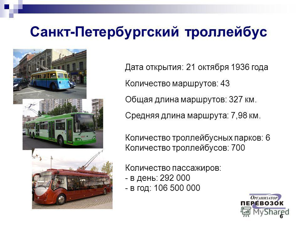 6 Санкт-Петербургский троллейбус Дата открытия: 21 октября 1936 года Количество маршрутов: 43 Общая длина маршрутов: 327 км. Средняя длина маршрута: 7,98 км. Количество троллейбусных парков: 6 Количество троллейбусов: 700 Количество пассажиров: - в д