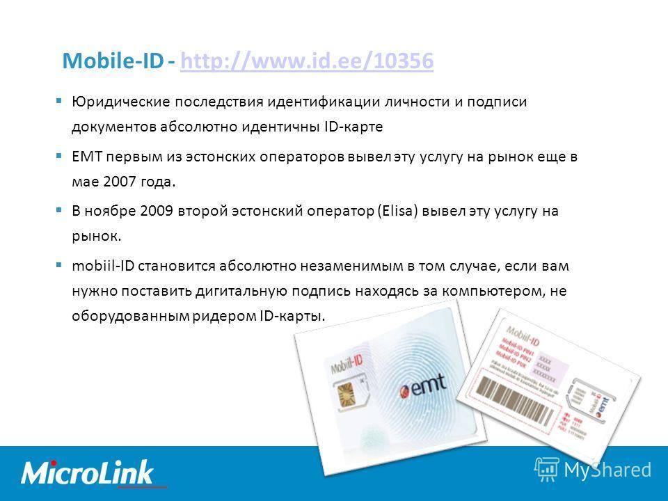 Mobile-ID - http://www.id.ee/10356http://www.id.ee/10356 Юридические последствия идентификации личности и подписи документов абсолютно идентичны ID-карте EMT первым из эстонских операторов вывел эту услугу на рынок еще в мае 2007 года. В ноябре 2009