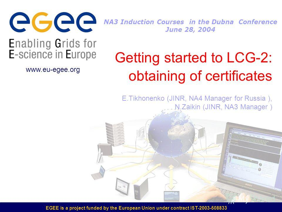 EGEE is a project funded by the European Union under contract IST-2003-508833 Getting started to LCG-2: obtaining of certificates E.Tikhonenko (JINR, NA4 Manager for Russia ), N.Zaikin (JINR, NA3 Manager ) www.eu-egee.org NA3 Induction Courses in the