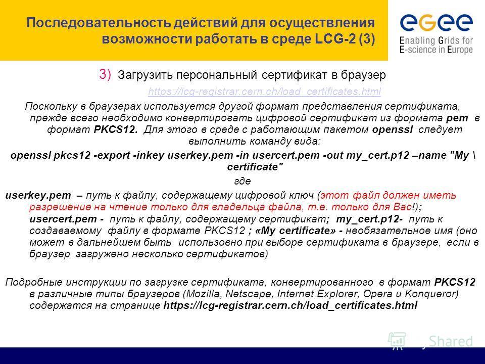 Последовательность действий для осуществления возможности работать в среде LCG-2 (3) 3) Загрузить персональный сертификат в браузер https://lcg-registrar.cern.ch/load_certificates.html Поскольку в браузерах используется другой формат представления се