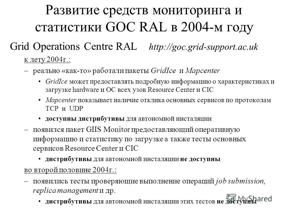 Развитие средств мониторинга и статистики GOC RAL в 2004-м году Grid Operations Centre RAL http://goc.grid-support.ac.uk к лету 2004г.: –реально «как-то» работали пакеты GridIce и Mapcenter GridIce может предоставлять подробную информацию о характери