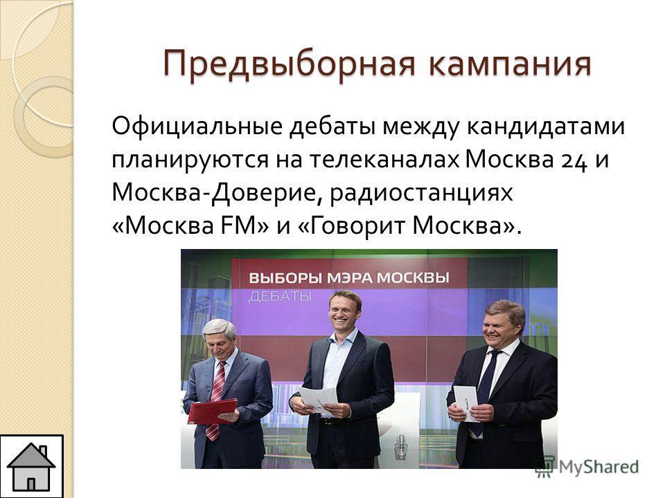 Предвыборная кампания Официальные дебаты между кандидатами планируются на телеканалах Москва 24 и Москва - Доверие, радиостанциях « Москва FM» и « Говорит Москва ».