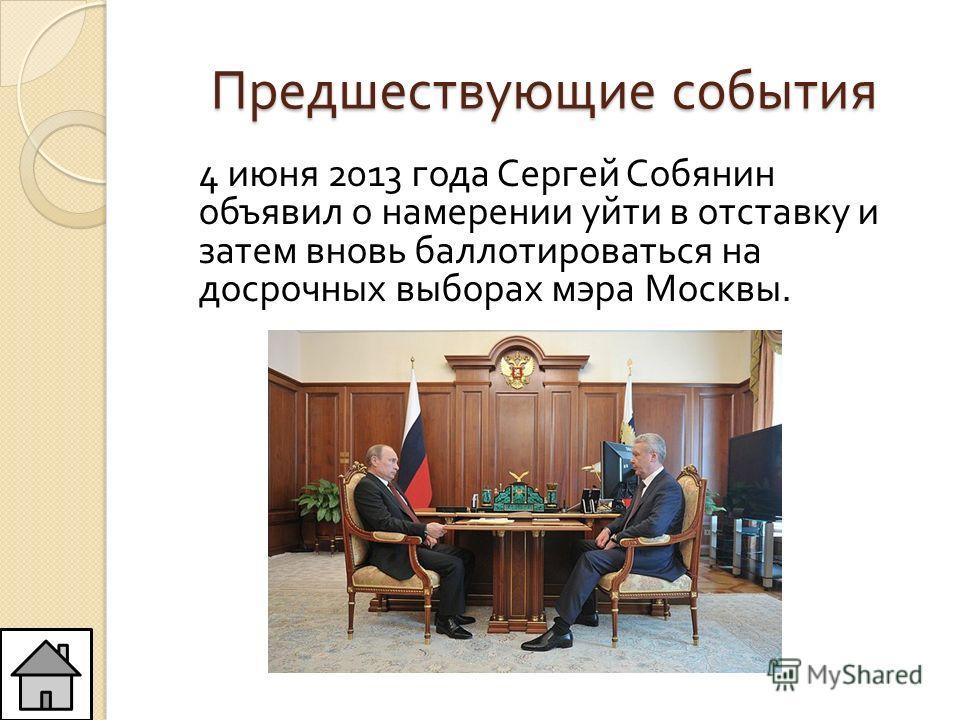 Предшествующие события 4 июня 2013 года Сергей Собянин объявил о намерении уйти в отставку и затем вновь баллотироваться на досрочных выборах мэра Москвы.