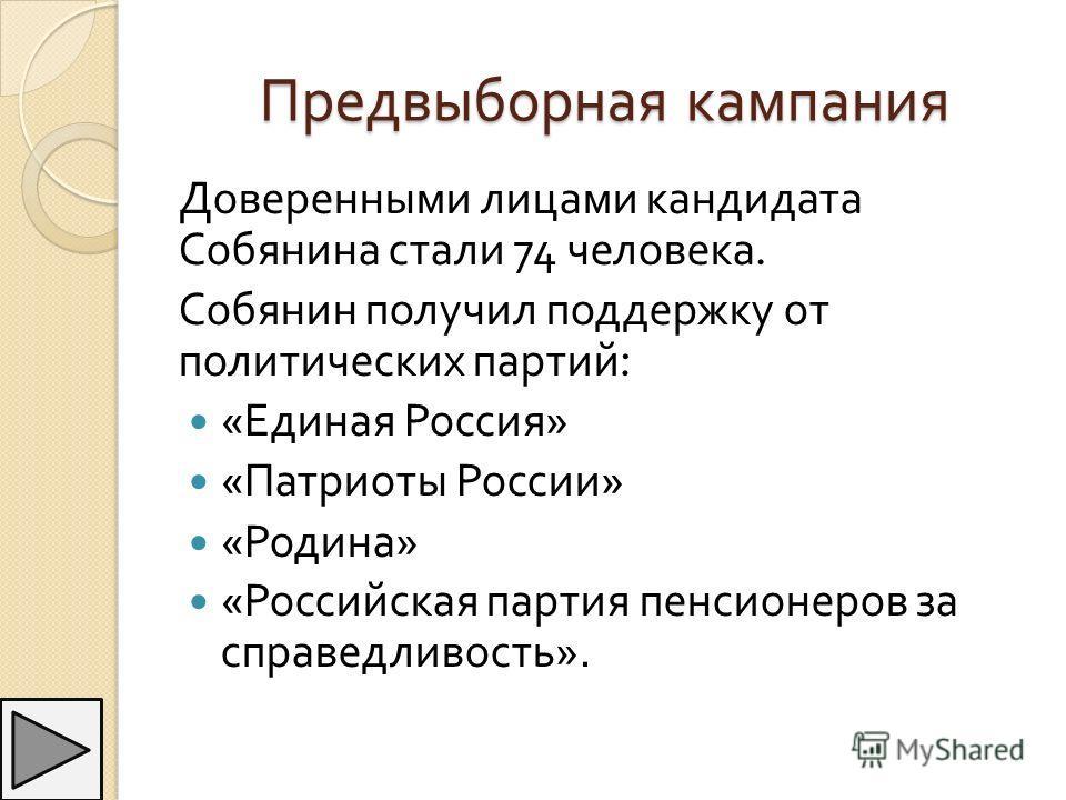 Предвыборная кампания Доверенными лицами кандидата Собянина стали 74 человека. Собянин получил поддержку от политических партий : « Единая Россия » « Патриоты России » « Родина » « Российская партия пенсионеров за справедливость ».