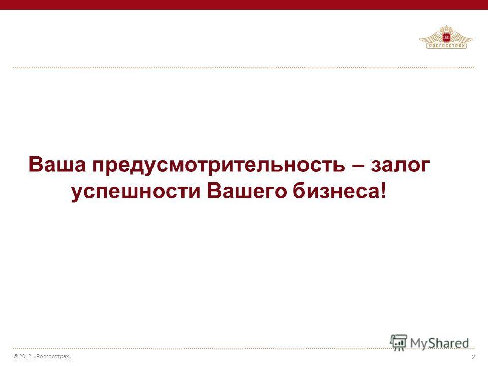 © 2012 «Росгосстрах» Ваша предусмотрительность – залог успешности Вашего бизнеса! 2