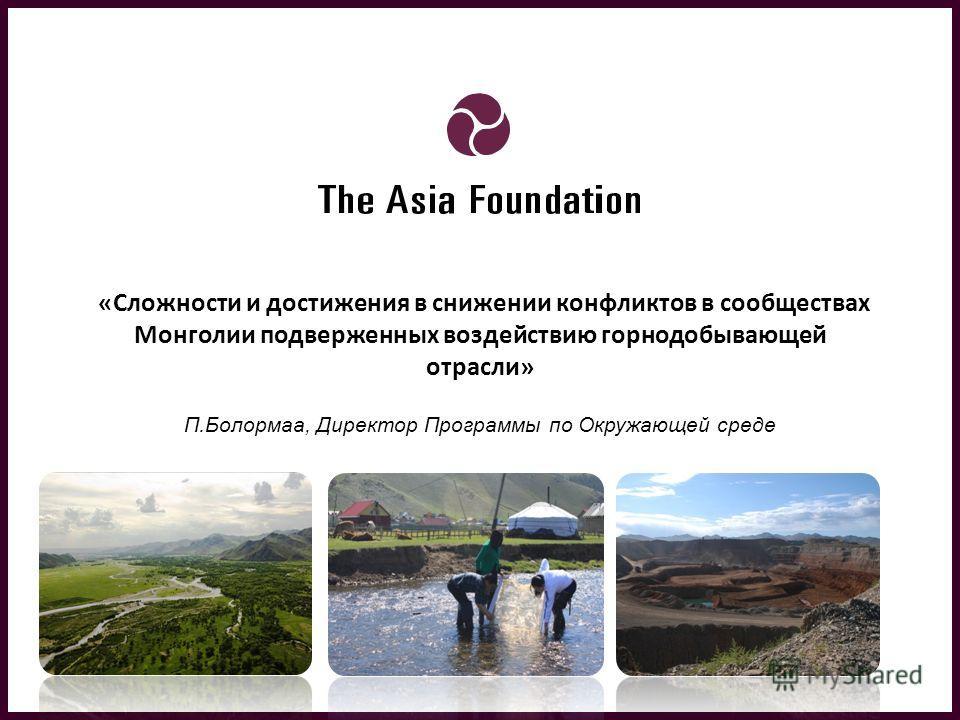 «Сложности и достижения в снижении конфликтов в сообществах Монголии подверженных воздействию горнодобывающей отрасли» П.Болормаа, Директор Программы по Окружающей среде 06 May 2013