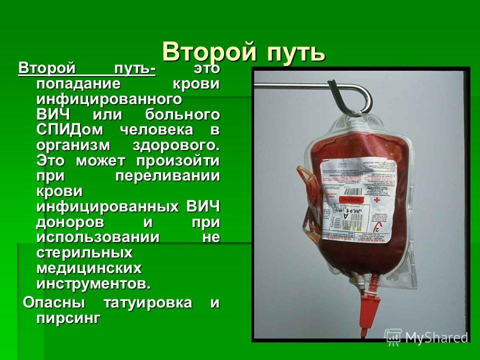 Второй путь Второй путь- это попадание крови инфицированного ВИЧ или больного СПИДом человека в организм здорового. Это может произойти при переливании крови инфицированных ВИЧ доноров и при использовании не стерильных медицинских инструментов. Опасн