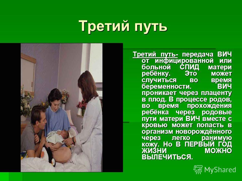 Третий путь Третий путь- передача ВИЧ от инфицированной или больной СПИД матери ребёнку. Это может случиться во время беременности. ВИЧ проникает через плаценту в плод. В процессе родов, во время прохождения ребёнка через родовые пути матери ВИЧ вмес