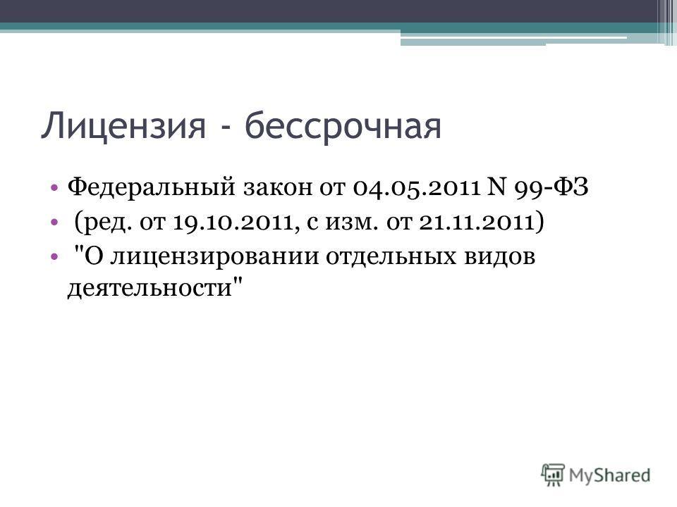Лицензия - бессрочная Федеральный закон от 04.05.2011 N 99-ФЗ (ред. от 19.10.2011, с изм. от 21.11.2011) О лицензировании отдельных видов деятельности