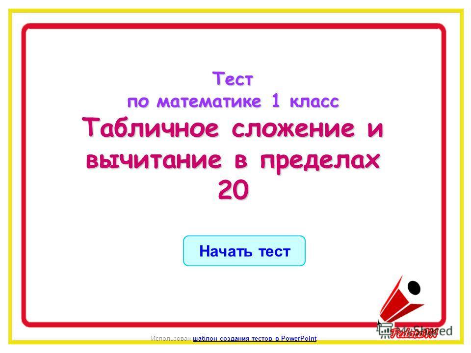 Начать тест Использован шаблон создания тестов в PowerPointшаблон создания тестов в PowerPointТест по математике 1 класс Табличное сложение и вычитание в пределах 20
