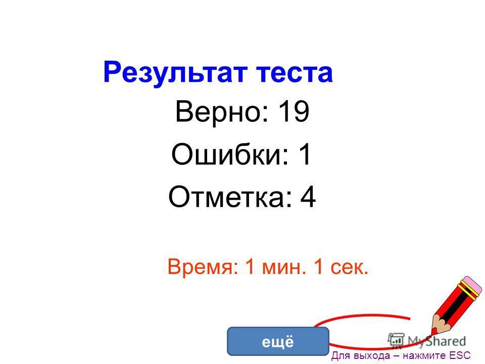 Результат теста Верно: 19 Ошибки: 1 Отметка: 4 Время: 1 мин. 1 сек. ещё Для выхода – нажмите ESC