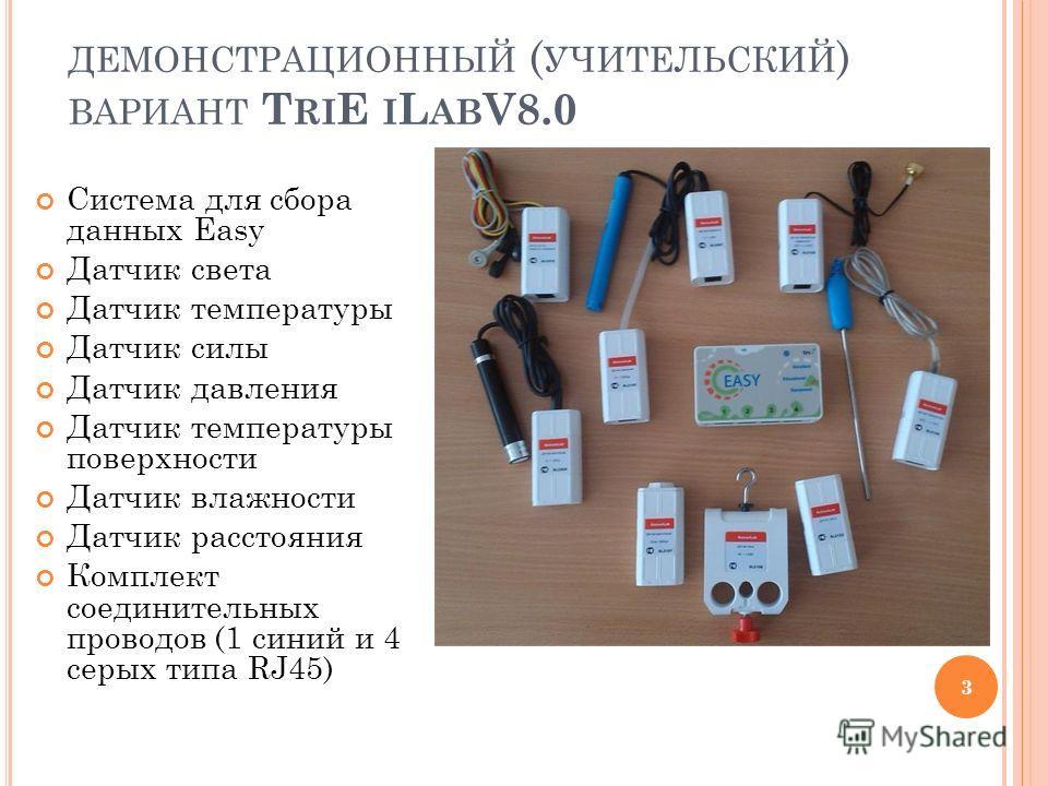 ДЕМОНСТРАЦИОННЫЙ ( УЧИТЕЛЬСКИЙ ) ВАРИАНТ T RI E I L AB V8.0 Система для сбора данных Easy Датчик света Датчик температуры Датчик силы Датчик давления Датчик температуры поверхности Датчик влажности Датчик расстояния Комплект соединительных проводов (