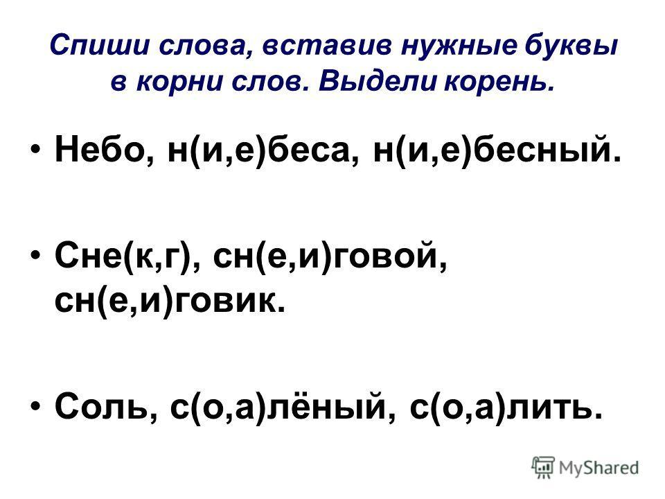 Спиши слова, вставив нужные буквы в корни слов. Выдели корень. Небо, н(и,е)беса, н(и,е)бесный. Сне(к,г), сн(е,и)говой, сн(е,и)говик. Соль, с(о,а)лёный, с(о,а)лить.