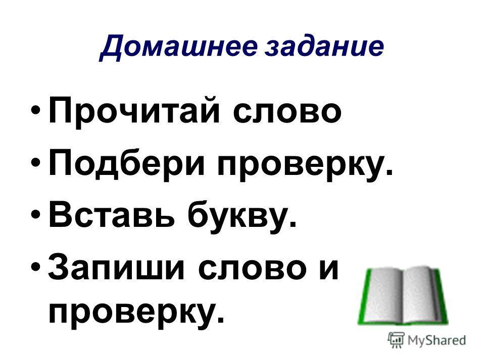 Домашнее задание Прочитай слово Подбери проверку. Вставь букву. Запиши слово и проверку.