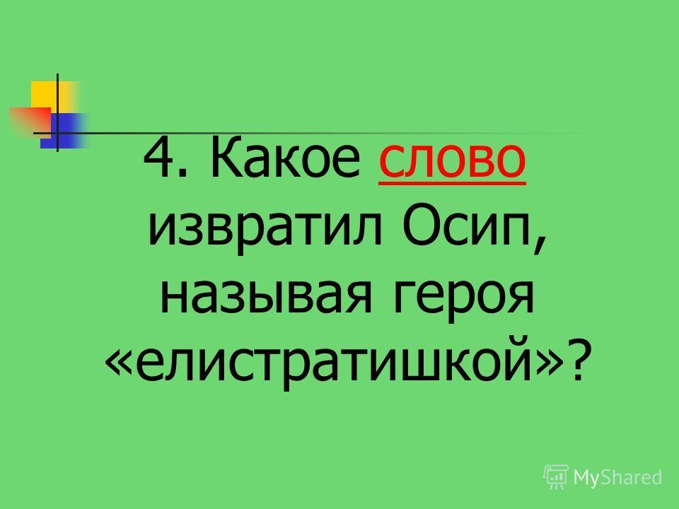 4. Какое слово извратил Осип, называя героя «елистратишкой»?слово