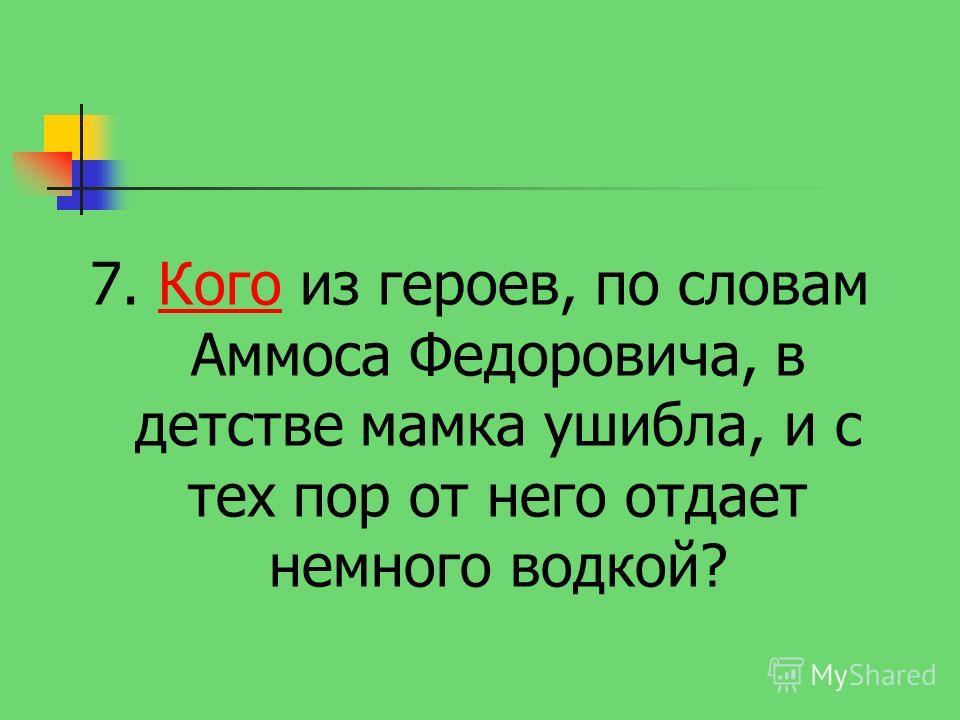 7. Кого из героев, по словам Аммоса Федоровича, в детстве мамка ушибла, и с тех пор от него отдает немного водкой?Кого